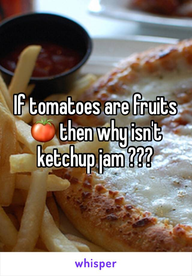 If tomatoes are fruits 🍅 then why isn't ketchup jam ???