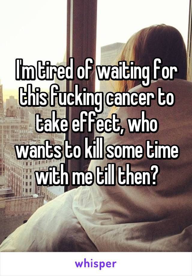 I'm tired of waiting for this fucking cancer to take effect, who wants to kill some time with me till then?