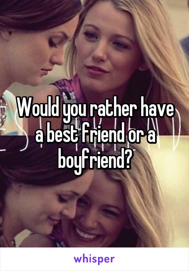 Would you rather have a best friend or a boyfriend?