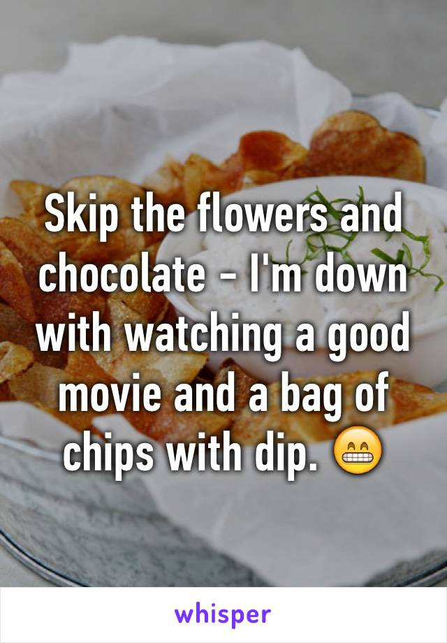 Skip the flowers and chocolate - I'm down with watching a good movie and a bag of chips with dip. 😁