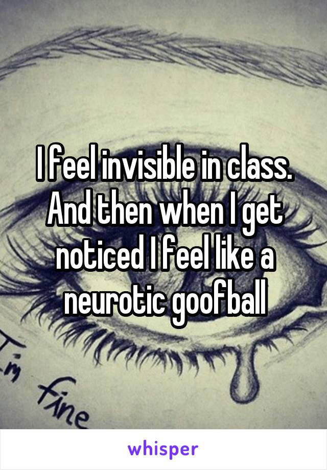 I feel invisible in class. And then when I get noticed I feel like a neurotic goofball
