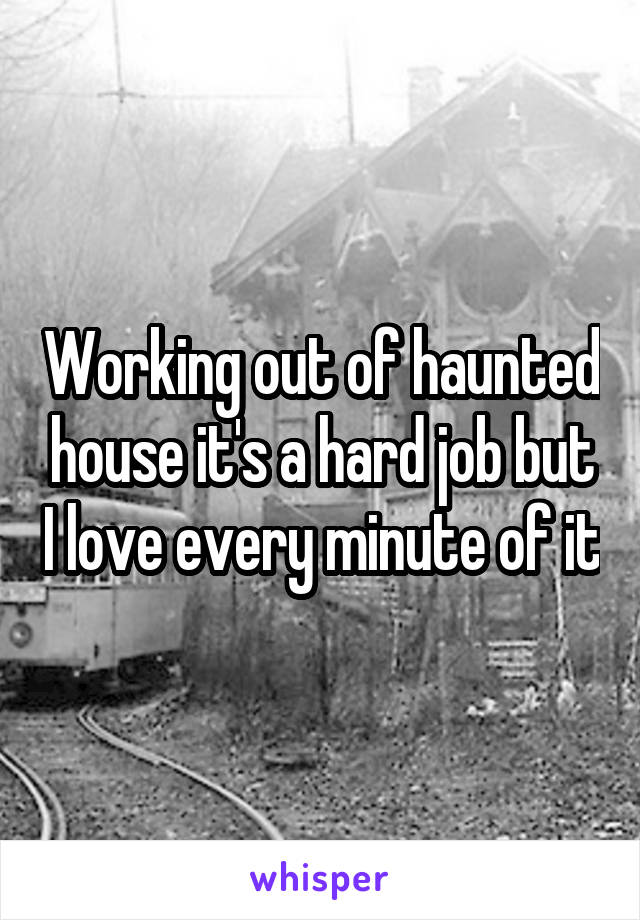 Working out of haunted house it's a hard job but I love every minute of it