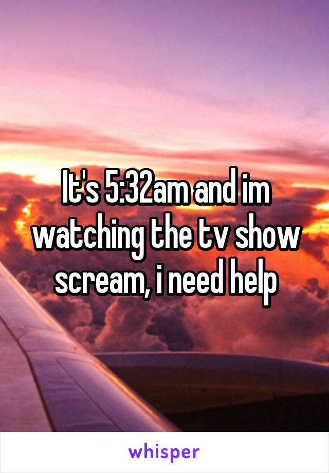 It's 5:32am and im watching the tv show scream, i need help