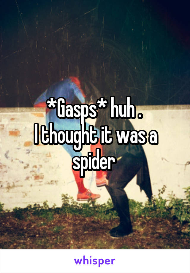 *Gasps* huh .  I thought it was a spider