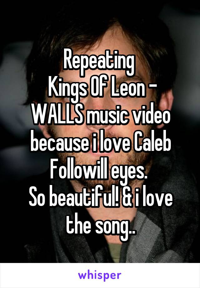 Repeating   Kings Of Leon - WALLS music video because i love Caleb Followill eyes.  So beautiful! & i love the song..