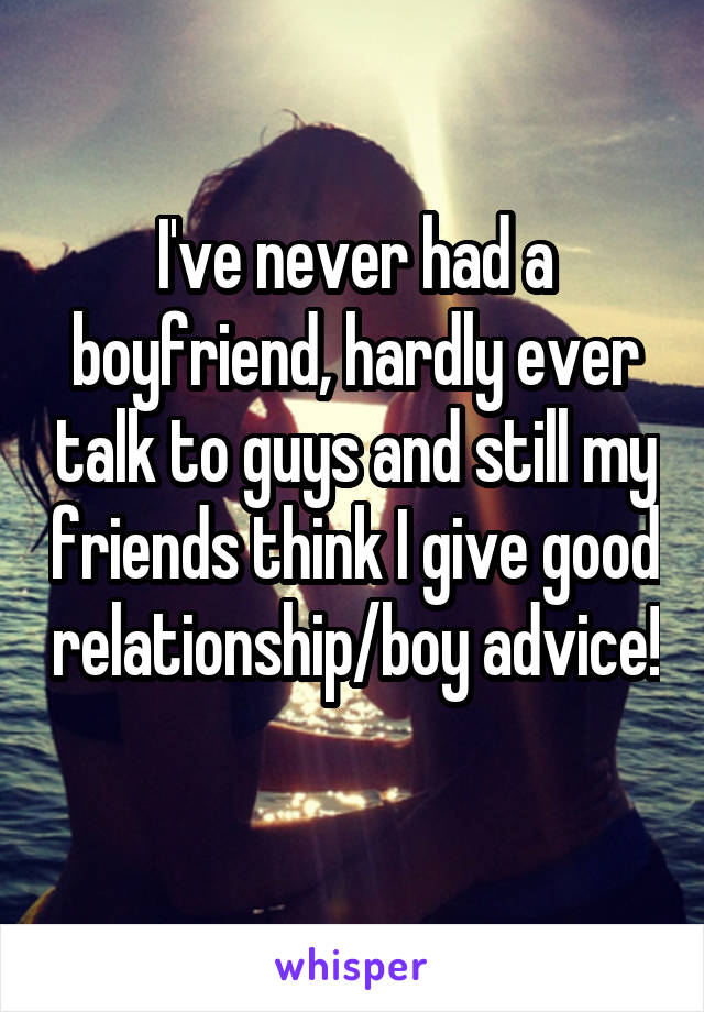 I've never had a boyfriend, hardly ever talk to guys and still my friends think I give good relationship/boy advice!