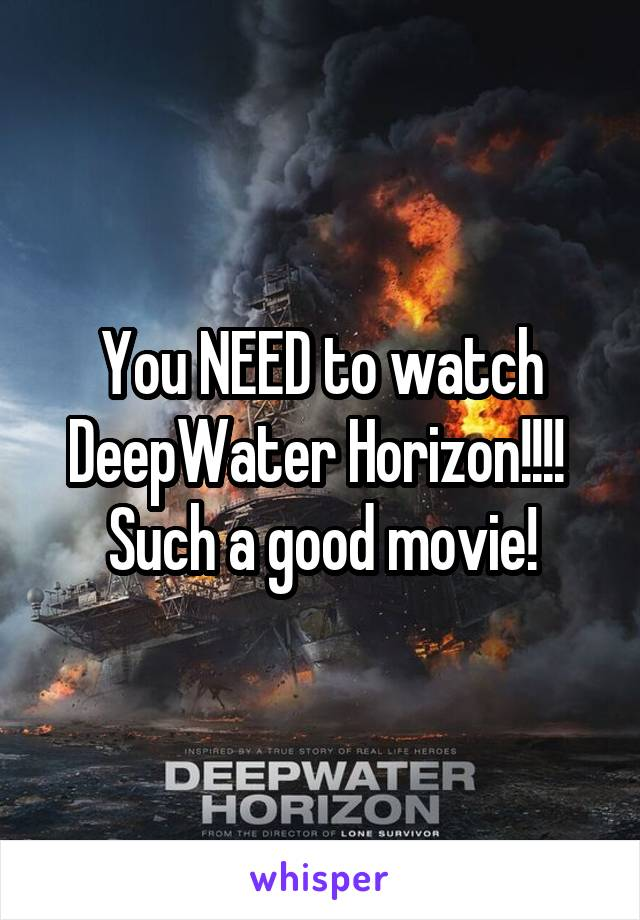 You NEED to watch DeepWater Horizon!!!!  Such a good movie!