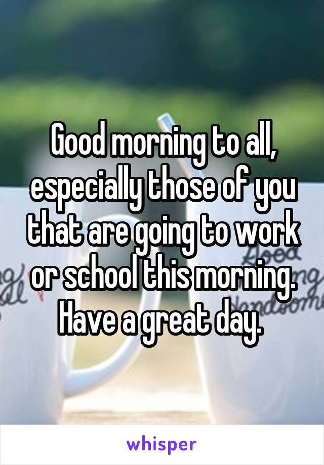 Good morning to all, especially those of you that are going to work or school this morning. Have a great day.