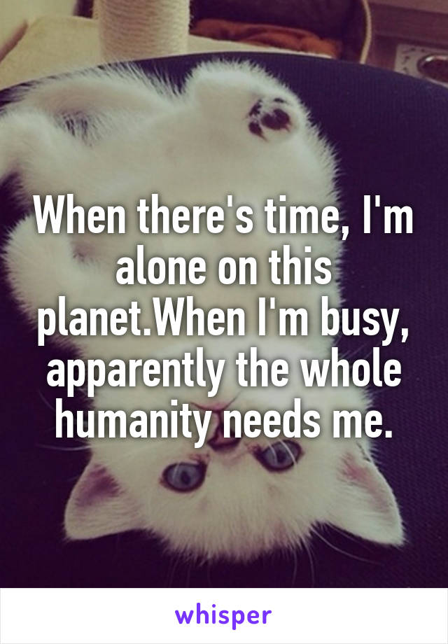When there's time, I'm alone on this planet.When I'm busy, apparently the whole humanity needs me.