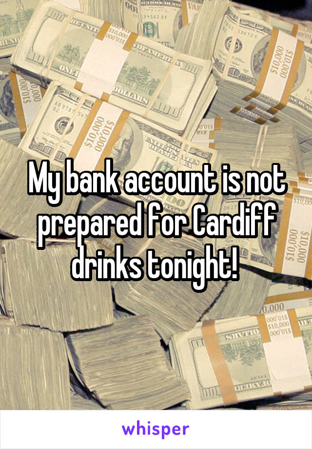 My bank account is not prepared for Cardiff drinks tonight!