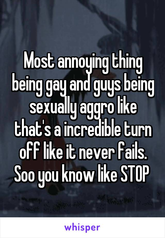 Most annoying thing being gay and guys being sexually aggro like that's a incredible turn off like it never fails. Soo you know like STOP