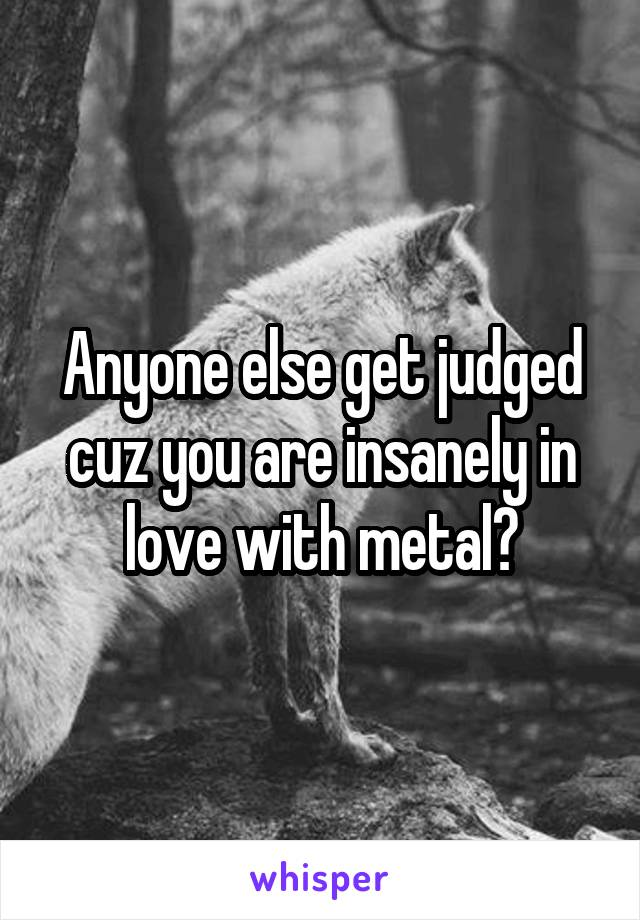 Anyone else get judged cuz you are insanely in love with metal?