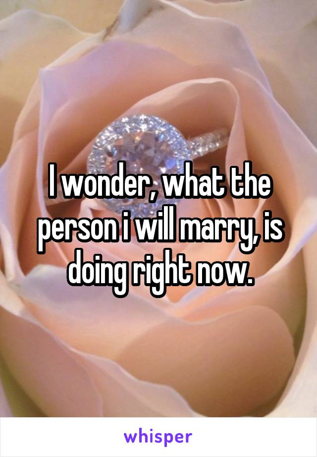 I wonder, what the person i will marry, is doing right now.
