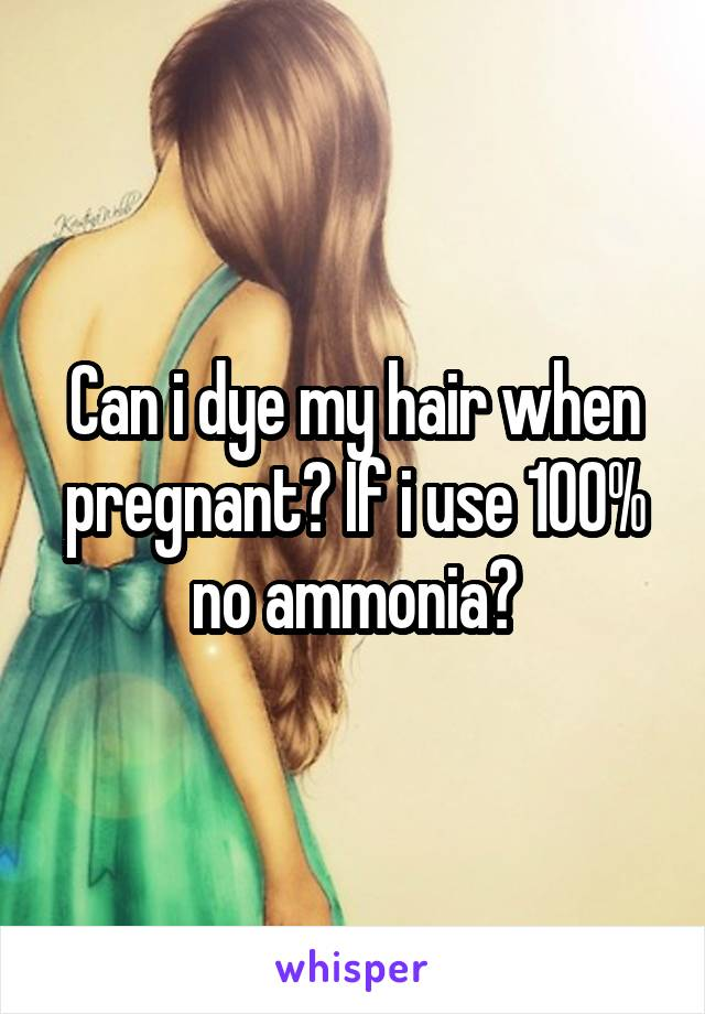 Can i dye my hair when pregnant? If i use 100% no ammonia?