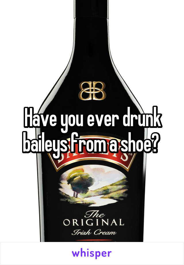 Have you ever drunk baileys from a shoe?