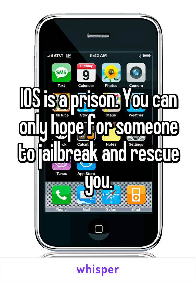 IOS is a prison. You can only hope for someone to jailbreak and rescue you.