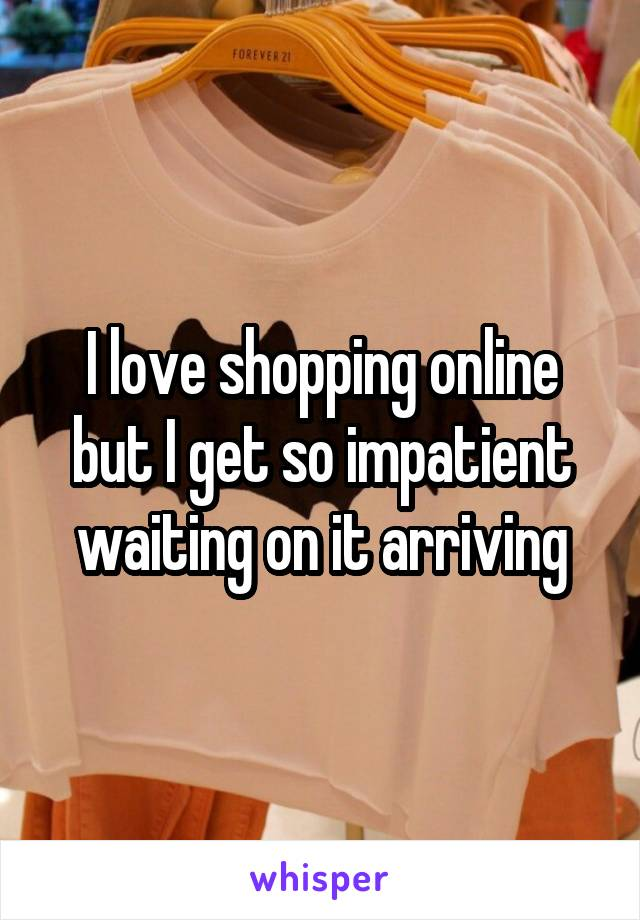 I love shopping online but I get so impatient waiting on it arriving
