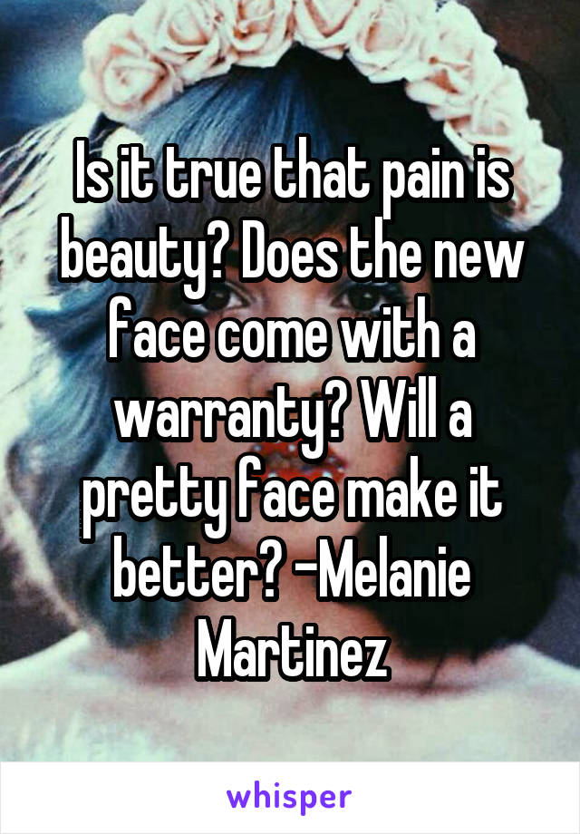 Is it true that pain is beauty? Does the new face come with a warranty? Will a pretty face make it better? -Melanie Martinez