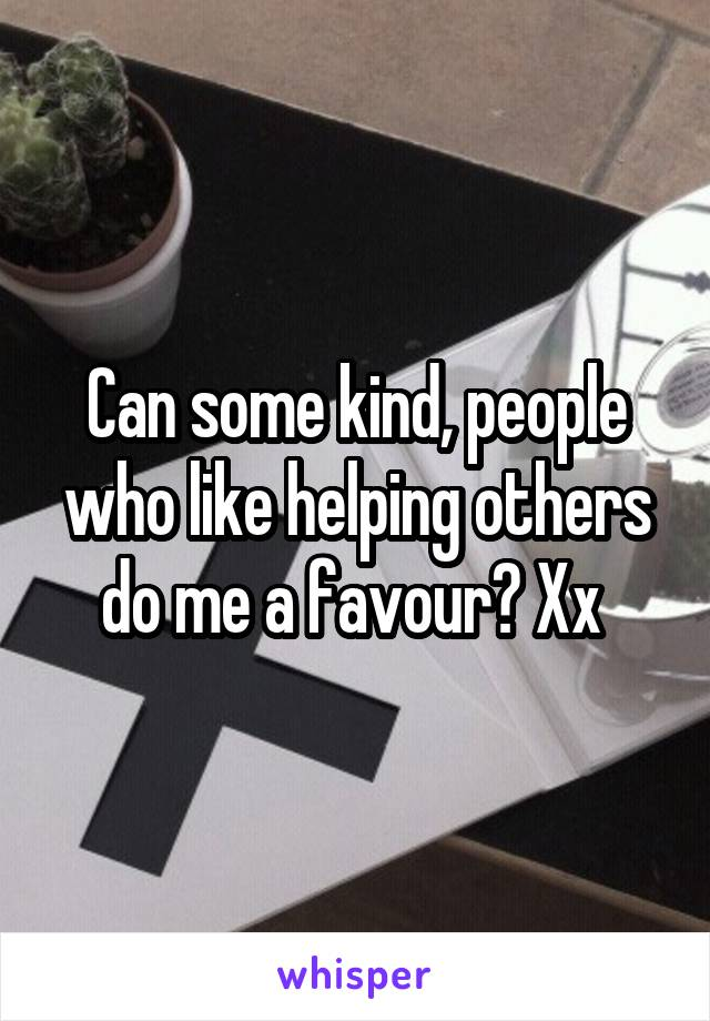 Can some kind, people who like helping others do me a favour? Xx