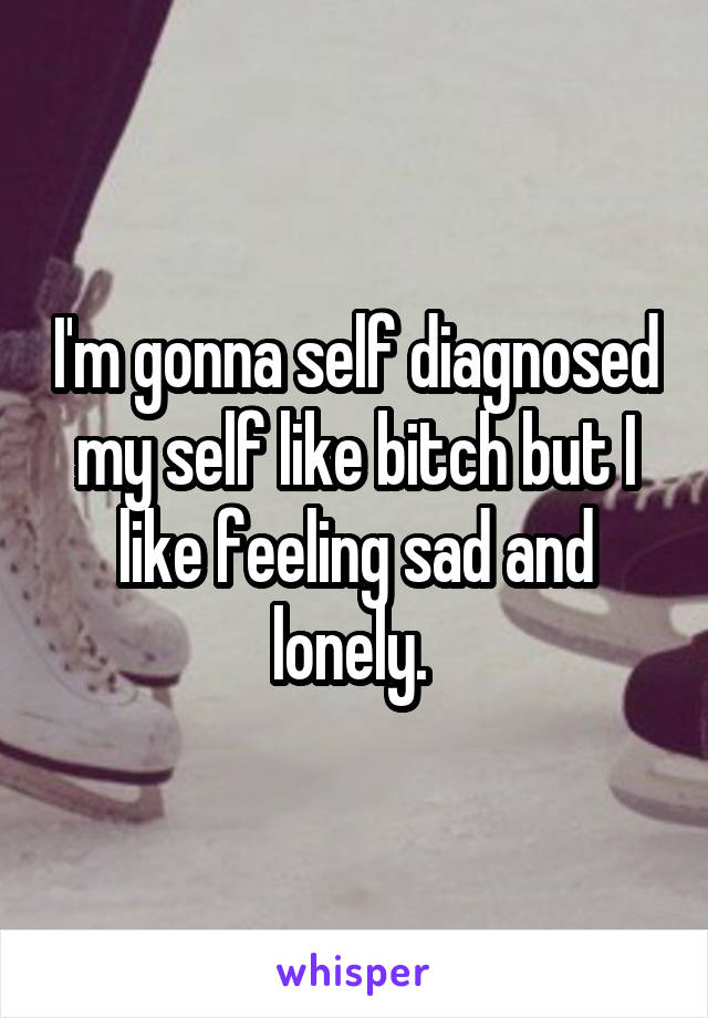 I'm gonna self diagnosed my self like bitch but I like feeling sad and lonely.