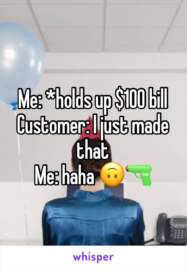 Me: *holds up $100 bill  Customer: I just made that  Me: haha 🙃🔫