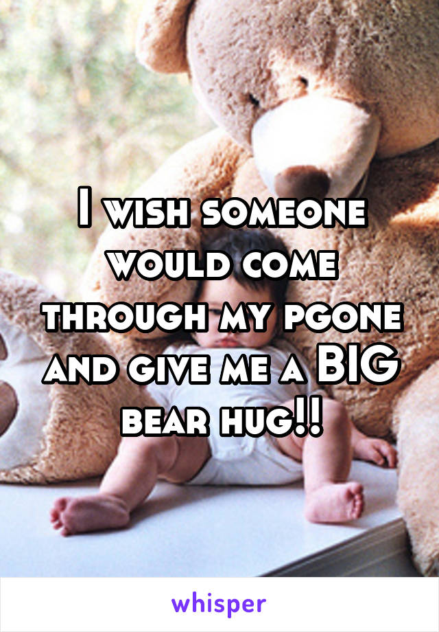 I wish someone would come through my pgone and give me a BIG bear hug!!