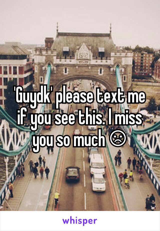'Guydk' please text me if you see this. I miss you so much ☹