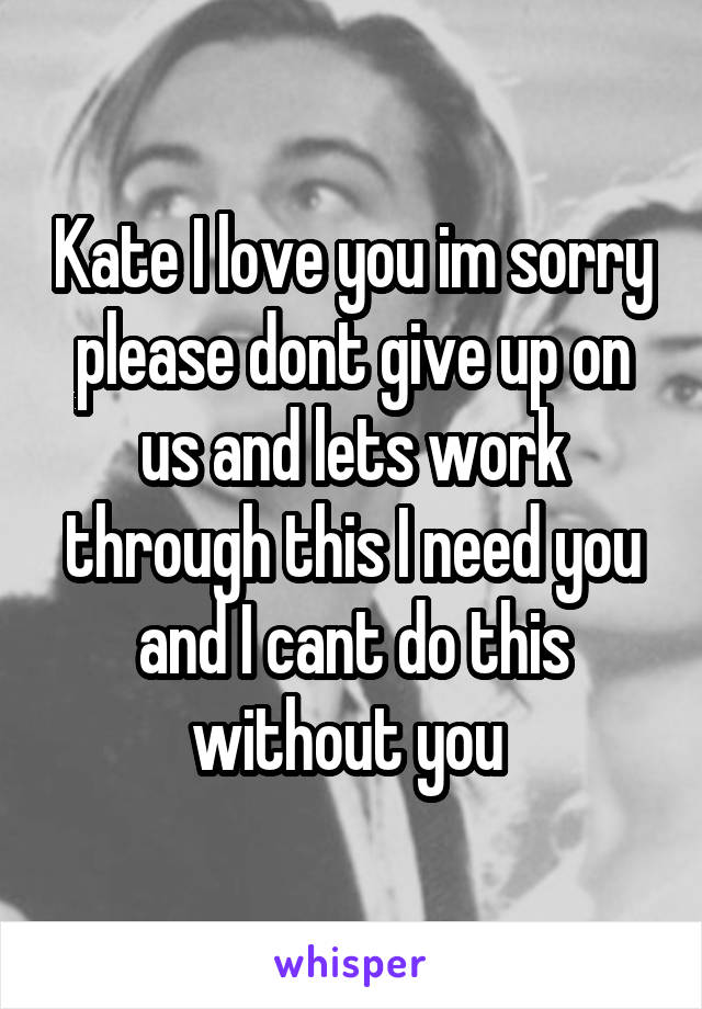 Kate I love you im sorry please dont give up on us and lets work through this I need you and I cant do this without you