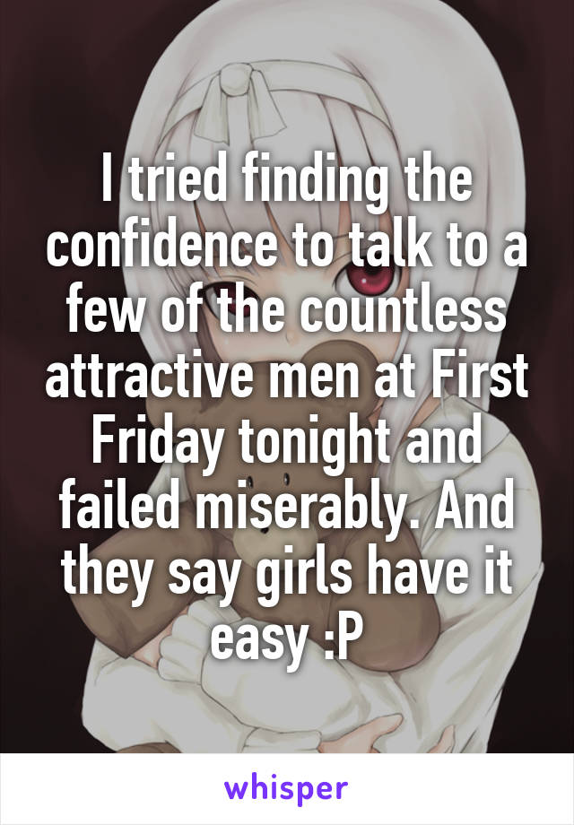 I tried finding the confidence to talk to a few of the countless attractive men at First Friday tonight and failed miserably. And they say girls have it easy :P