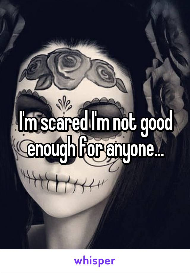 I'm scared I'm not good enough for anyone...