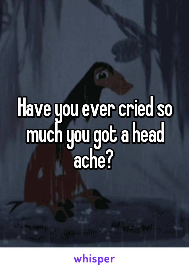 Have you ever cried so much you got a head ache?