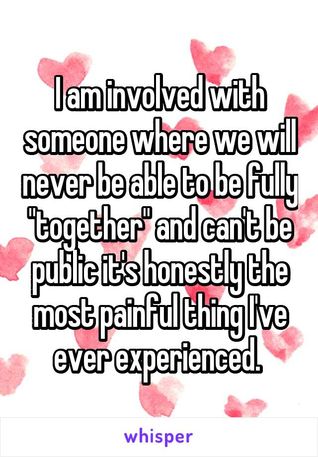 """I am involved with someone where we will never be able to be fully """"together"""" and can't be public it's honestly the most painful thing I've ever experienced."""