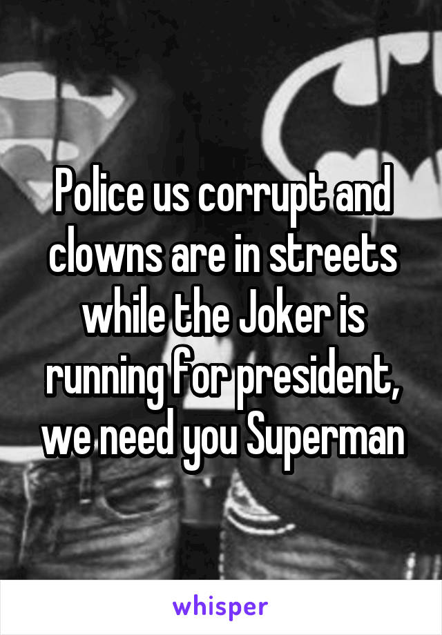 Police us corrupt and clowns are in streets while the Joker is running for president, we need you Superman