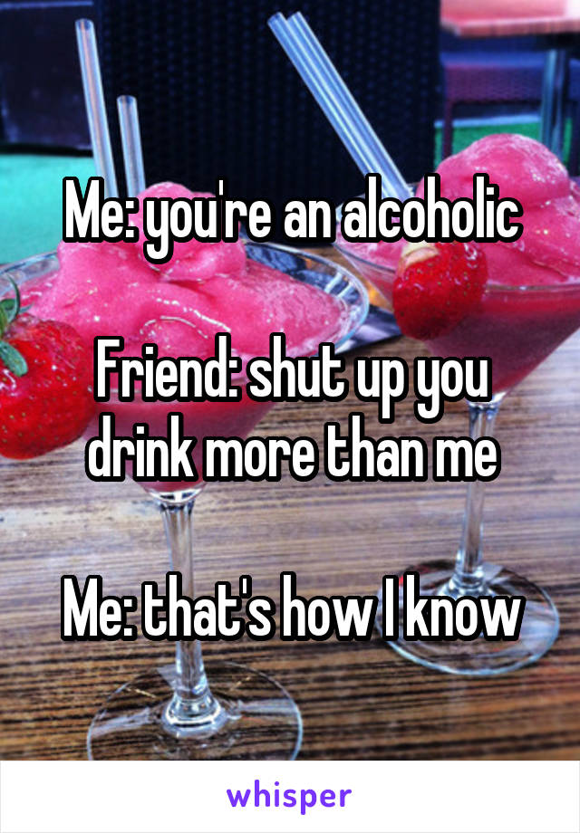 Me: you're an alcoholic  Friend: shut up you drink more than me  Me: that's how I know
