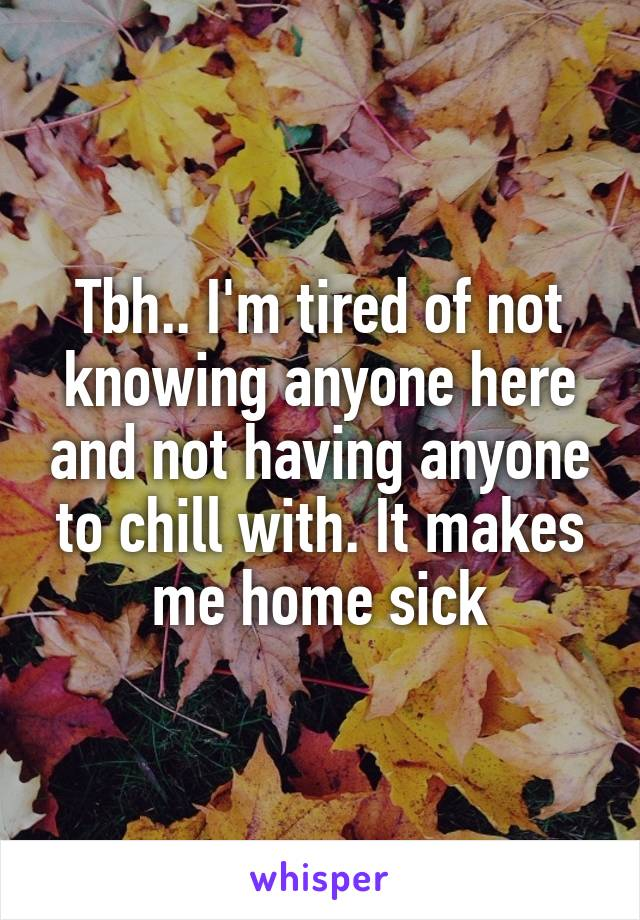 Tbh.. I'm tired of not knowing anyone here and not having anyone to chill with. It makes me home sick