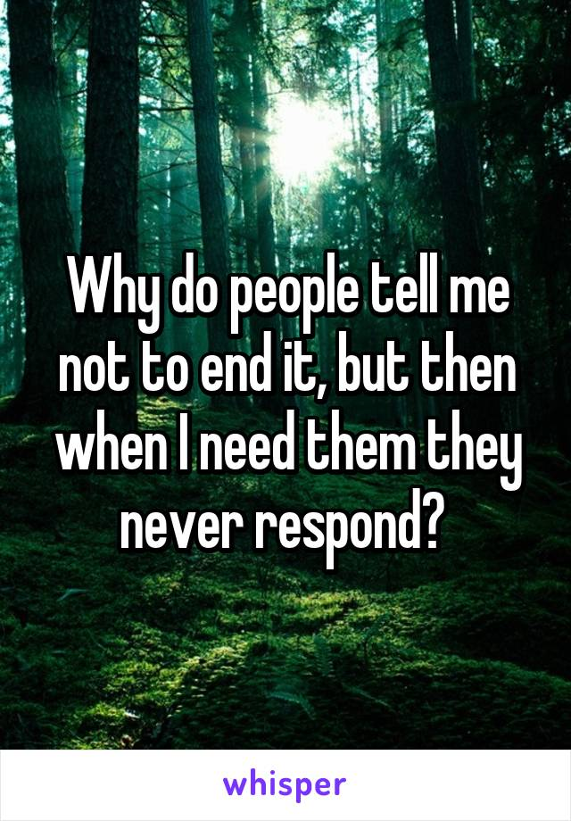 Why do people tell me not to end it, but then when I need them they never respond?