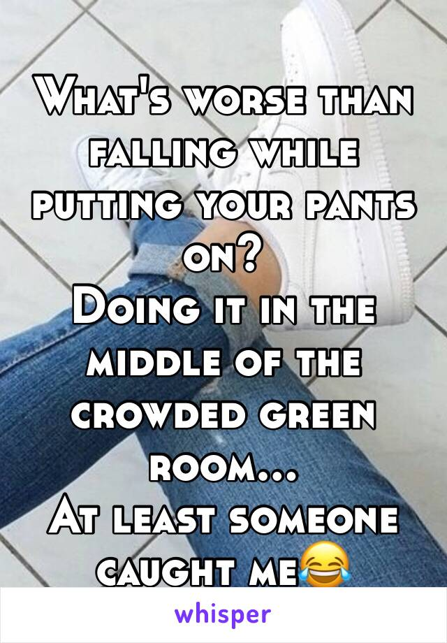 What's worse than falling while putting your pants on? Doing it in the middle of the crowded green room… At least someone caught me😂
