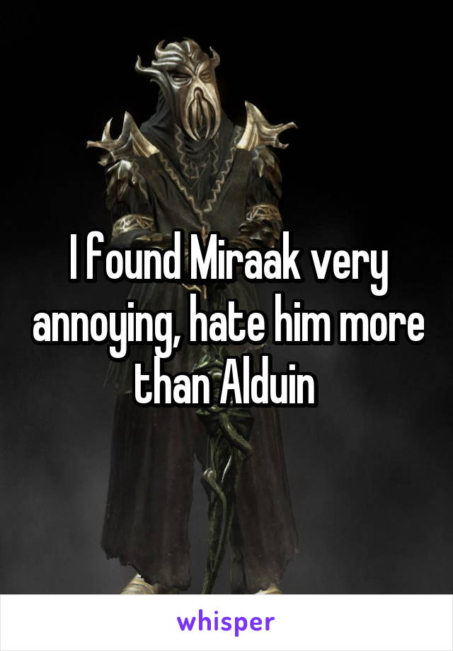 I found Miraak very annoying, hate him more than Alduin