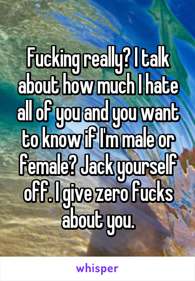 Fucking really? I talk about how much I hate all of you and you want to know if I'm male or female? Jack yourself off. I give zero fucks about you.