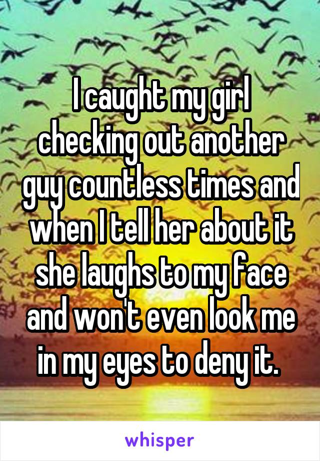 I caught my girl checking out another guy countless times and when I tell her about it she laughs to my face and won't even look me in my eyes to deny it.