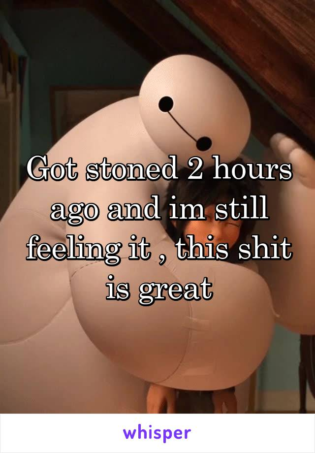 Got stoned 2 hours ago and im still feeling it , this shit is great