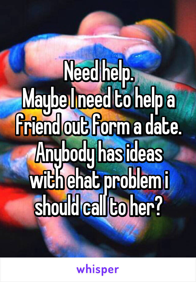 Need help. Maybe I need to help a friend out form a date. Anybody has ideas with ehat problem i should call to her?