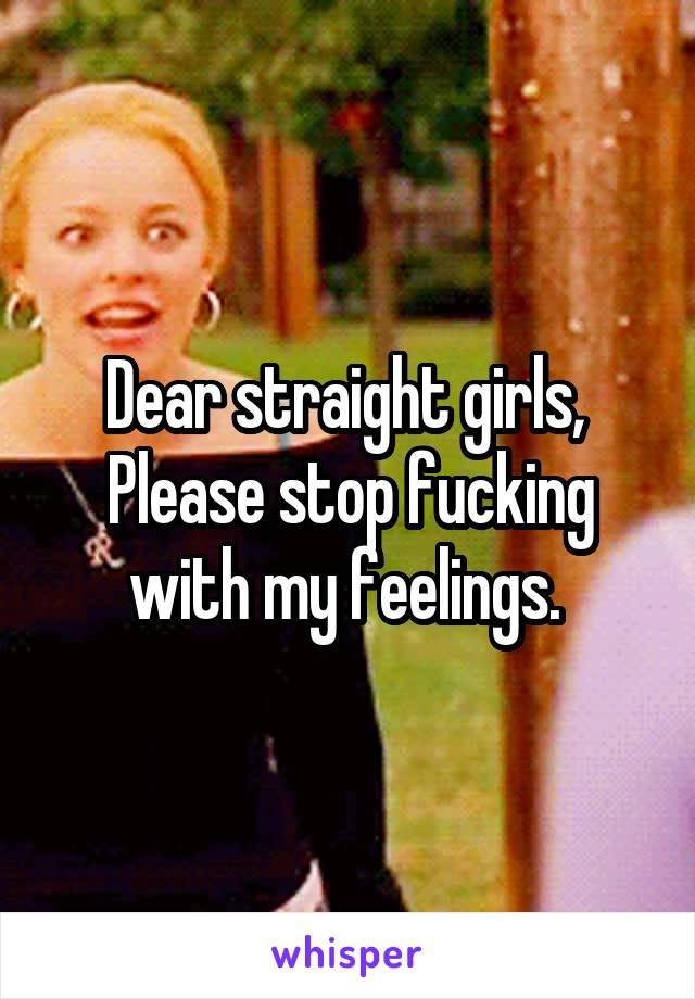 Dear straight girls,  Please stop fucking with my feelings.