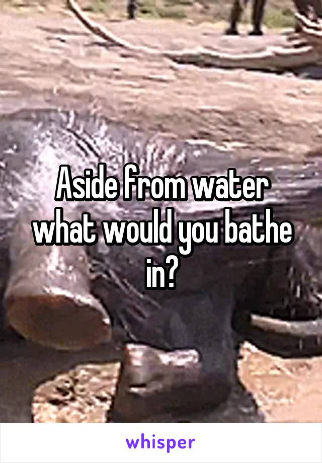Aside from water what would you bathe in?