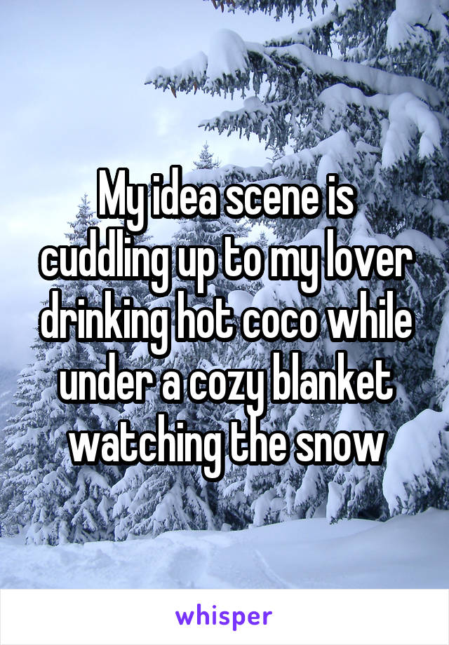 My idea scene is cuddling up to my lover drinking hot coco while under a cozy blanket watching the snow