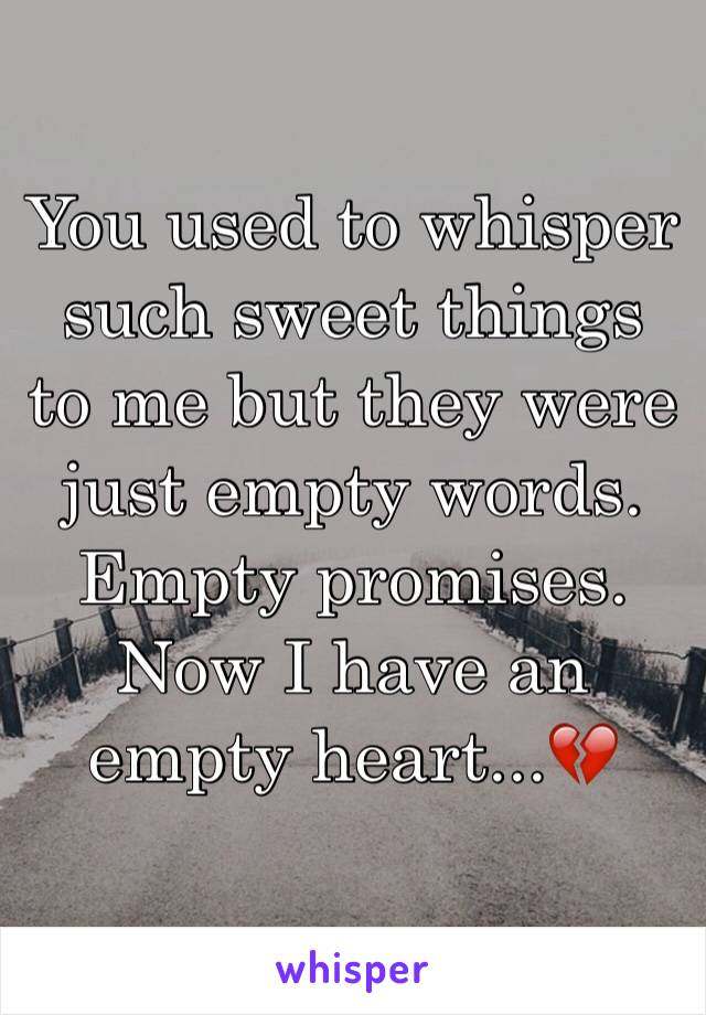 You used to whisper such sweet things to me but they were just empty words. Empty promises.  Now I have an empty heart...💔