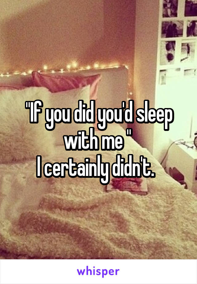 """If you did you'd sleep with me ""  I certainly didn't."