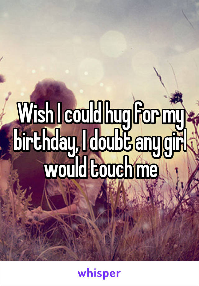 Wish I could hug for my birthday, I doubt any girl would touch me