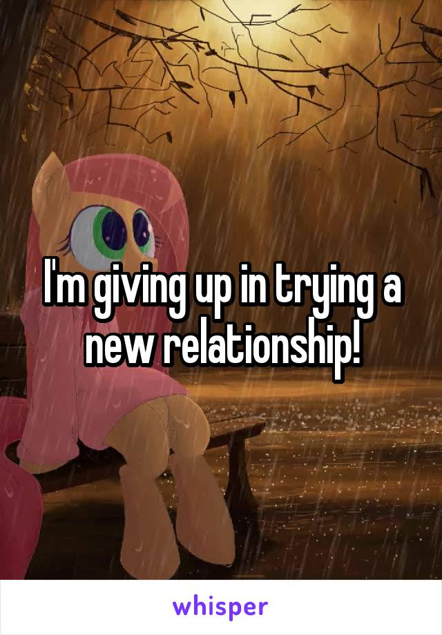 I'm giving up in trying a new relationship!