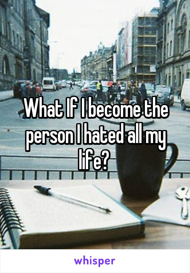 What If I become the person I hated all my life?